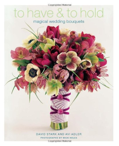 To Have & To Hold: Magical Wedding Bouquets by Avi Adler and David Stark