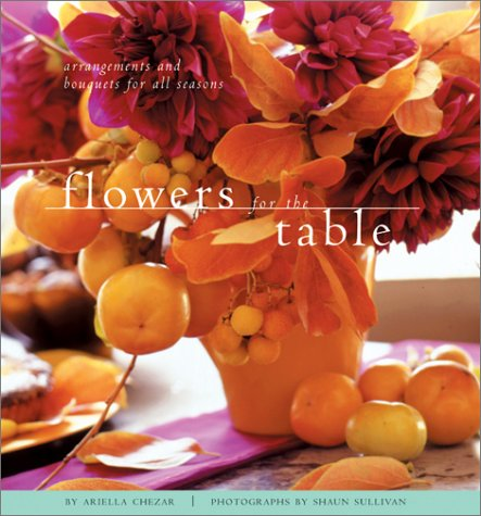 Flowers for the Table: Arrangements and Bouquets for All Seasons by Ariella Chezar