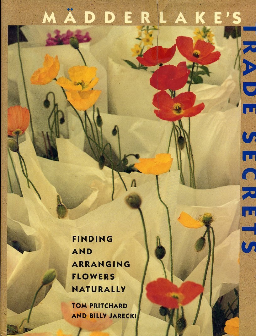 Madderlake's Trade Secrets: Finding & Arranging Flowers Naturally by Tom Pritchard